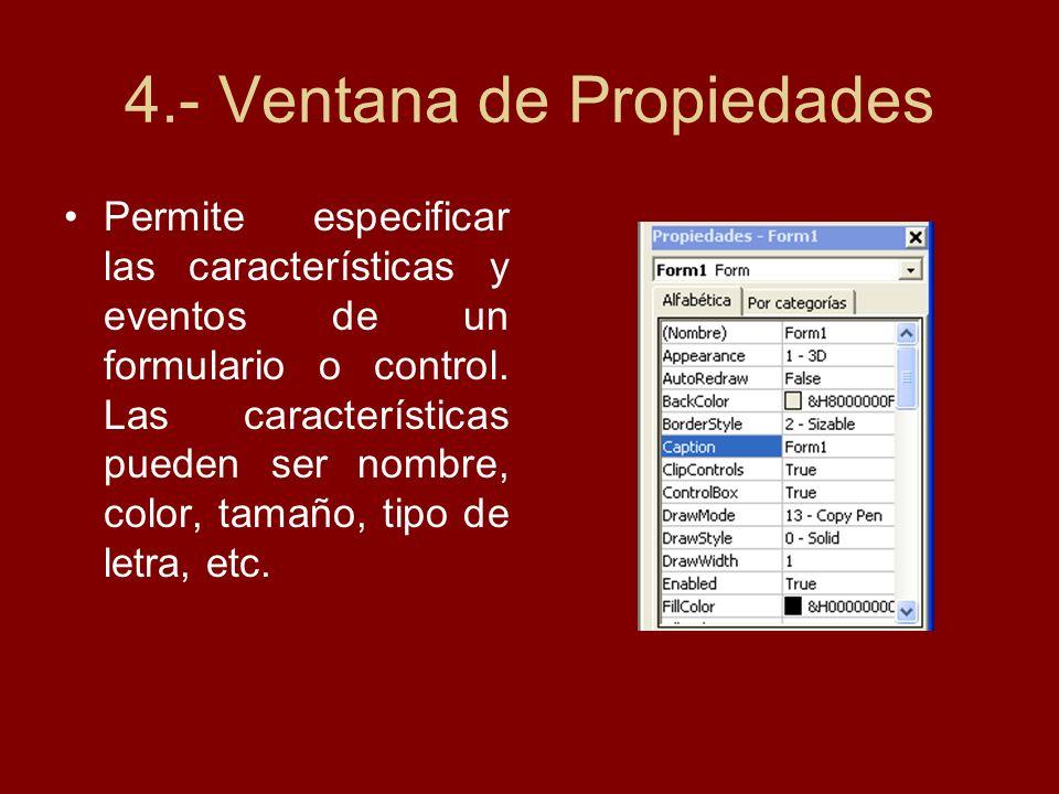 4.- Ventana de Propiedades Permite especificar las características y eventos de un formulario o control. Las características pueden ser nombre, color,