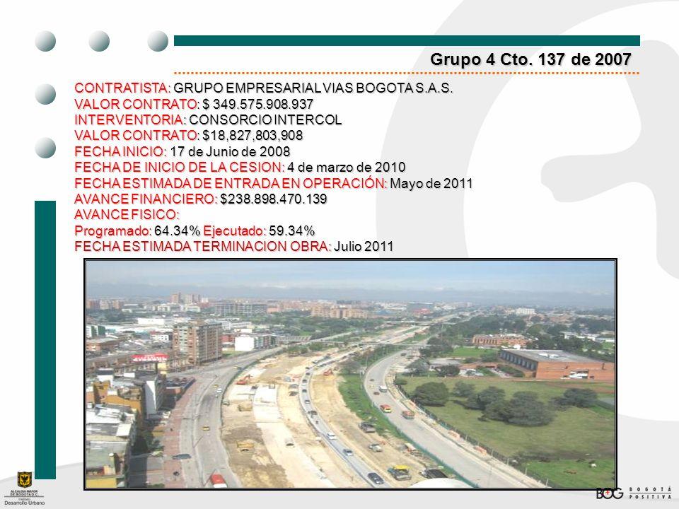 Grupo 4 Cto. 137 de 2007 CONTRATISTA: GRUPO EMPRESARIAL VIAS BOGOTA S.A.S. VALOR CONTRATO: $ 349.575.908.937 INTERVENTORIA: CONSORCIO INTERCOL VALOR C