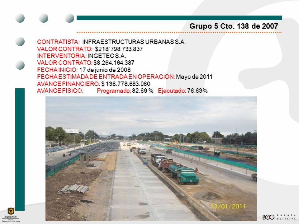 Grupo 5 Cto. 138 de 2007 CONTRATISTA: INFRAESTRUCTURAS URBANAS S.A. VALOR CONTRATO:$218`798.733.837 VALOR CONTRATO: $218`798.733.837 INTERVENTORIA: IN