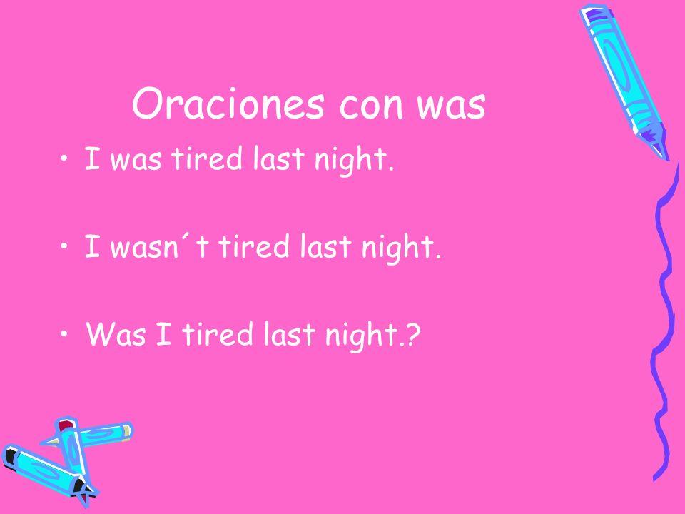 Oraciones con was I was tired last night. I wasn´t tired last night. Was I tired last night.?