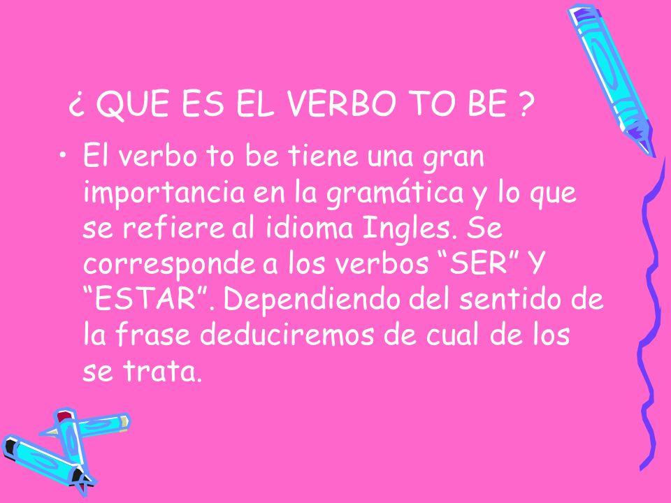 ¿ QUE ES EL VERBO TO BE ? El verbo to be tiene una gran importancia en la gramática y lo que se refiere al idioma Ingles. Se corresponde a los verbos