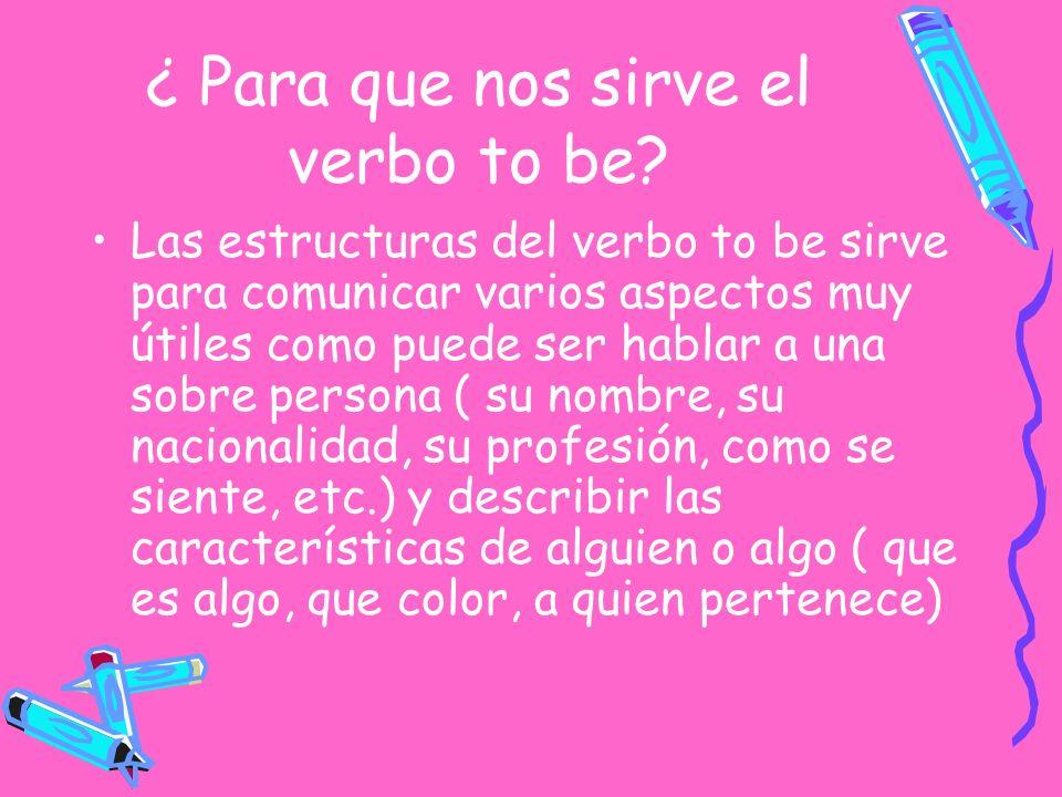 ¿ Para que nos sirve el verbo to be? Las estructuras del verbo to be sirve para comunicar varios aspectos muy útiles como puede ser hablar a una sobre