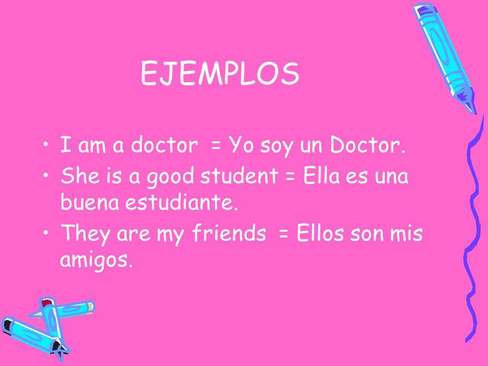 EJEMPLOS I am a doctor = Yo soy un Doctor. She is a good student = Ella es una buena estudiante. They are my friends = Ellos son mis amigos.