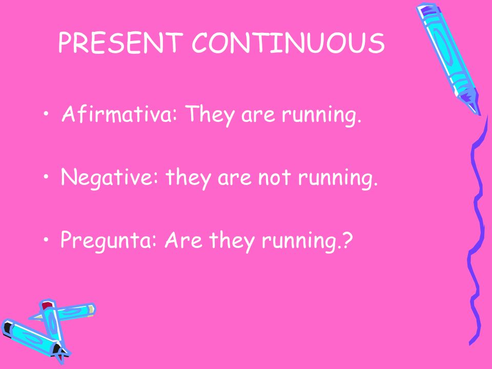 PRESENT CONTINUOUS Afirmativa: They are running. Negative: they are not running. Pregunta: Are they running.?