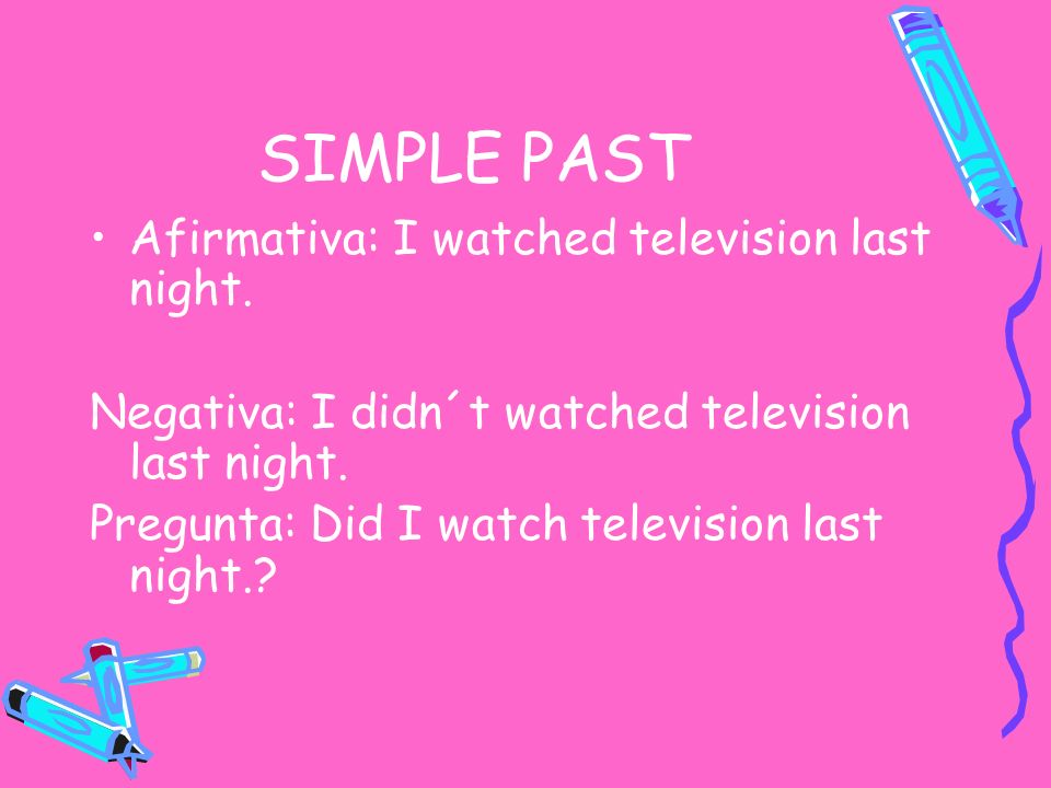 SIMPLE PAST Afirmativa: I watched television last night. Negativa: I didn´t watched television last night. Pregunta: Did I watch television last night