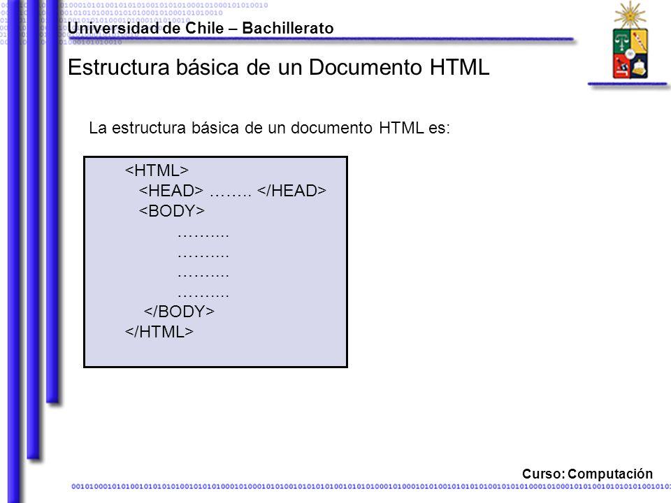 Curso: Computación Estructura básica de un Documento HTML La estructura básica de un documento HTML es: Universidad de Chile – Bachillerato …….. ……...
