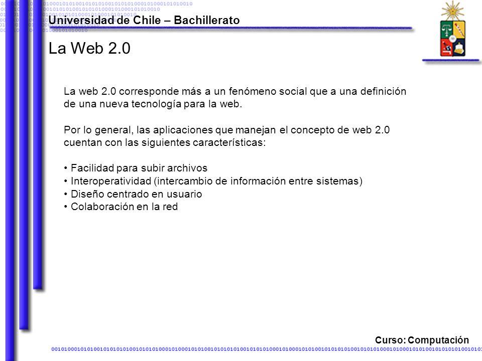 Universidad de Chile – Bachillerato Curso: Computación La Web 2.0 La web 2.0 corresponde más a un fenómeno social que a una definición de una nueva tecnología para la web.