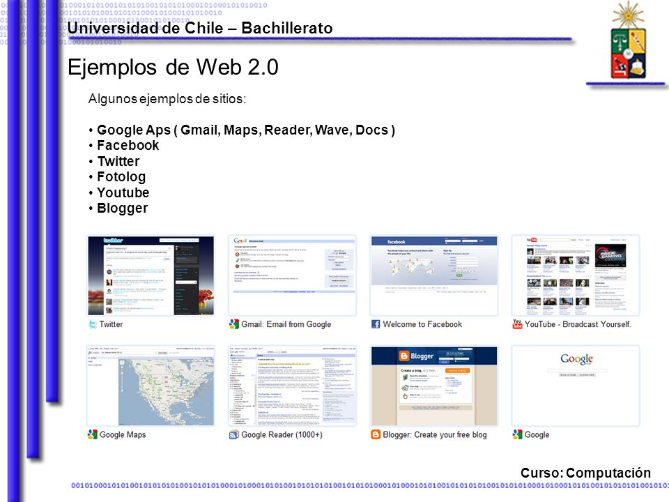 Curso: Computación Ejemplos de Web 2.0 Algunos ejemplos de sitios: Google Aps ( Gmail, Maps, Reader, Wave, Docs ) Facebook Twitter Fotolog Youtube Blogger Universidad de Chile – Bachillerato