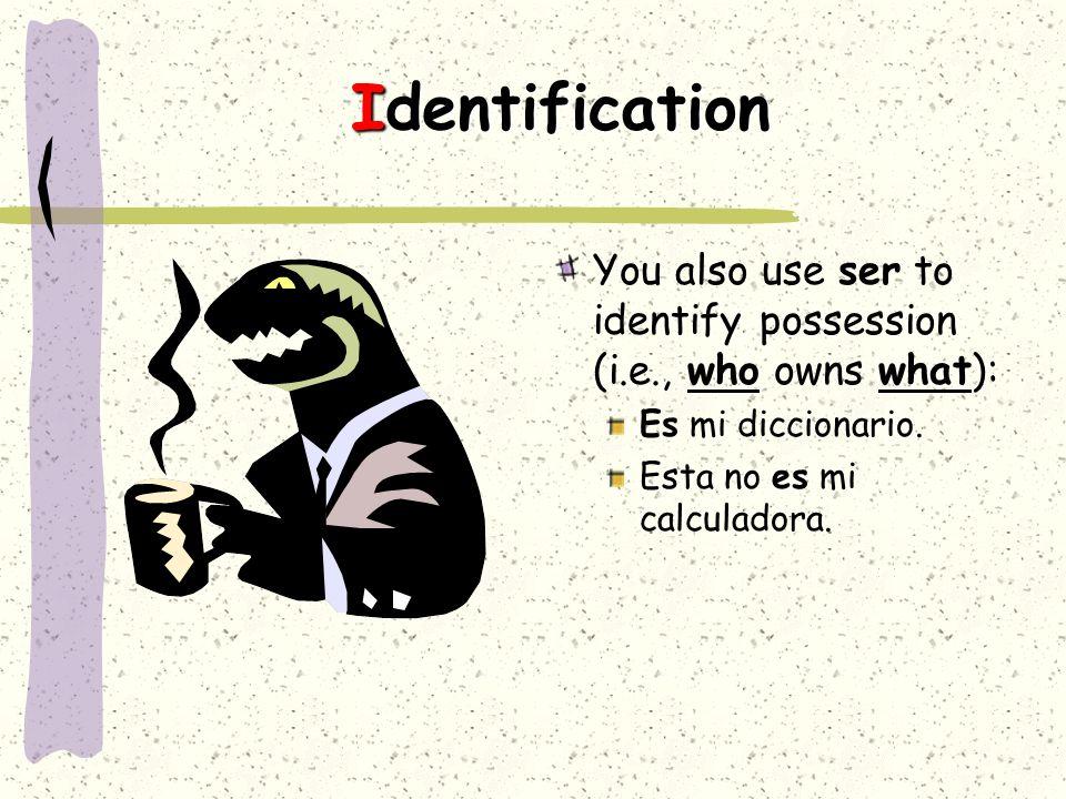 Identification You also use ser to identify possession (i.e., who owns what): Es mi diccionario.