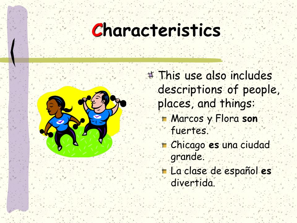 Characteristics This use also includes descriptions of people, places, and things: Marcos y Flora son fuertes.