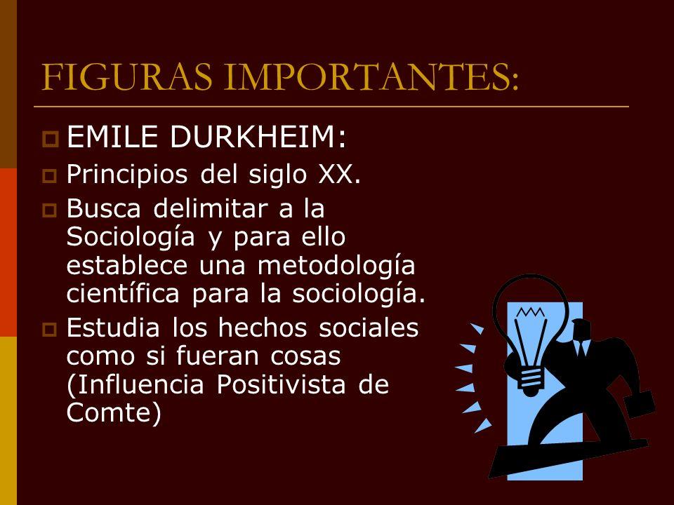 FIGURAS IMPORTANTES: EMILE DURKHEIM: Principios del siglo XX. Busca delimitar a la Sociología y para ello establece una metodología científica para la