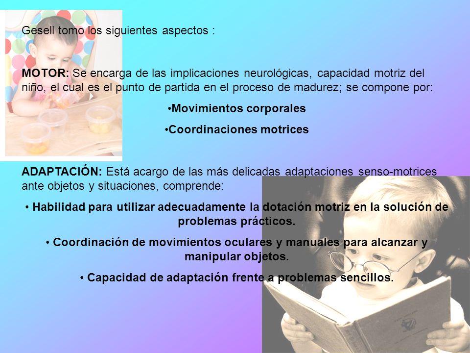 Gesell tomo los siguientes aspectos : MOTOR: Se encarga de las implicaciones neurológicas, capacidad motriz del niño, el cual es el punto de partida en el proceso de madurez; se compone por: Movimientos corporales Coordinaciones motrices ADAPTACIÓN: Está acargo de las más delicadas adaptaciones senso-motrices ante objetos y situaciones, comprende: Habilidad para utilizar adecuadamente la dotación motriz en la solución de problemas prácticos.
