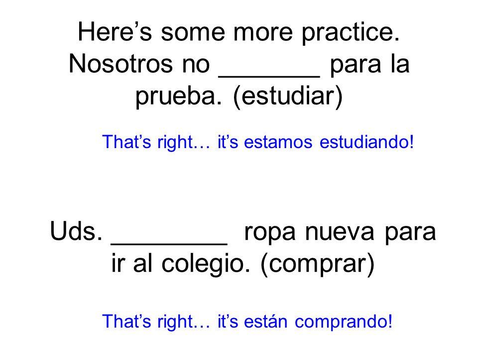 Heres some more practice. Nosotros no _______ para la prueba. (estudiar) estamos estudiando! Thats right… its están comprando! Uds. ________ ropa nuev