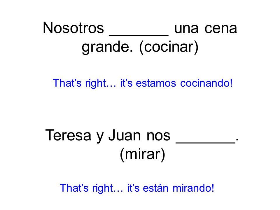 Nosotros _______ una cena grande. (cocinar) estamos cocinando! Thats right… its están mirando! Teresa y Juan nos _______. (mirar)