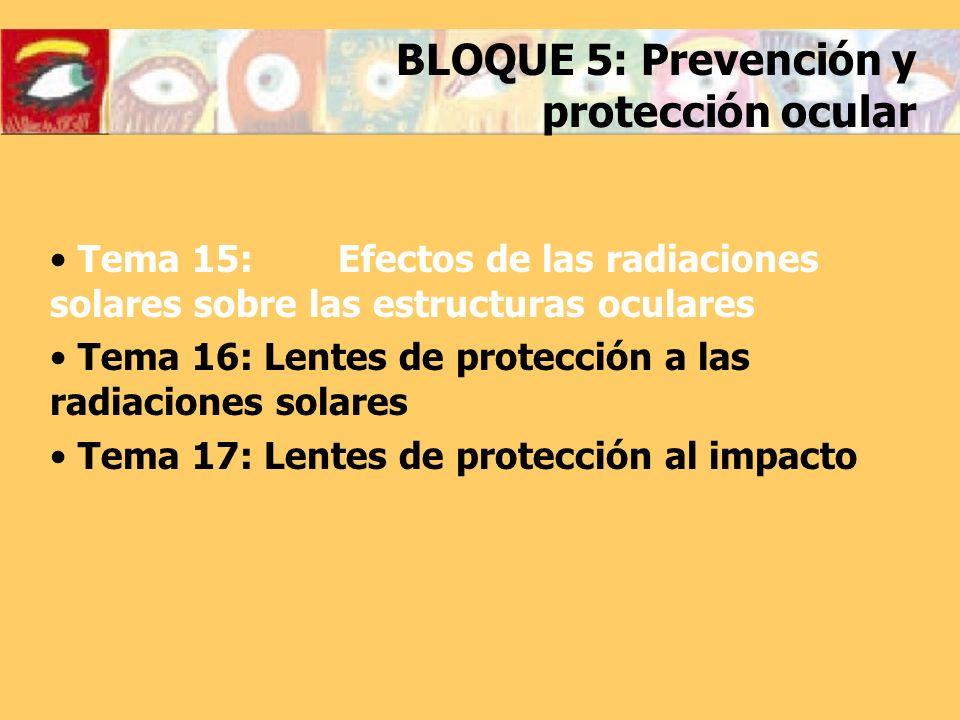 BLOQUE 5: Prevención y protección ocular Tema 15: Efectos de las radiaciones solares sobre las estructuras oculares Tema 16: Lentes de protección a la