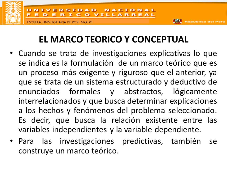 ESCUELA UNIVERSITARIA DE POST GRADO EL MARCO TEORICO Y CONCEPTUAL El marco teórico tiene como objetivo situar el problema y el resultado de su análisis dentro del conjunto de conocimientos existentes, y orientar, en general, todo el proceso de investigación.