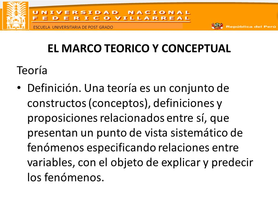ESCUELA UNIVERSITARIA DE POST GRADO EL MARCO TEORICO Y CONCEPTUAL Funciones de la Teoría Explicar: decir por qué, cómo y cuando ocurre un fenómeno.
