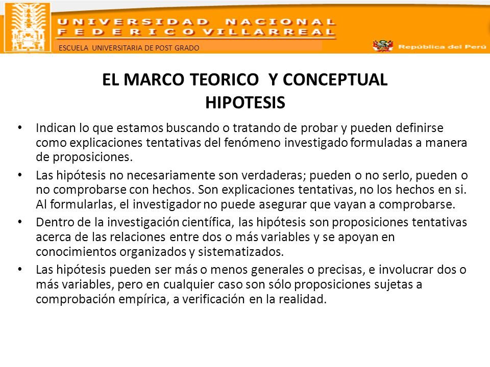 ESCUELA UNIVERSITARIA DE POST GRADO EL MARCO TEORICO Y CONCEPTUAL HIPOTESIS Características que debe tener una hipótesis: Deben referirse a una situación social real.