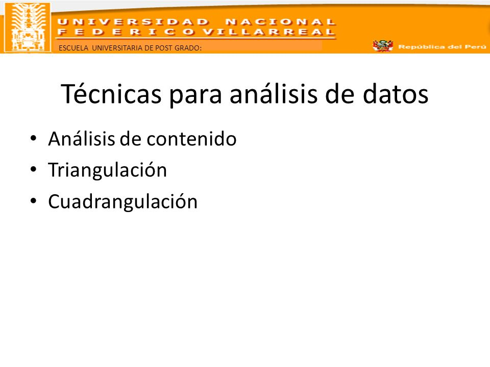 ESCUELA UNIVERSITARIA DE POST GRADO: Técnicas para análisis de datos Análisis de contenido Triangulación Cuadrangulación