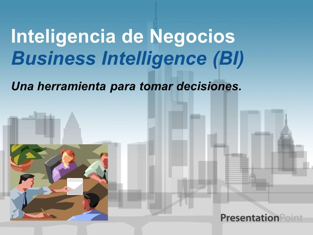 Inteligencia de Negocios Business Intelligence (BI) Una herramienta para tomar decisiones.