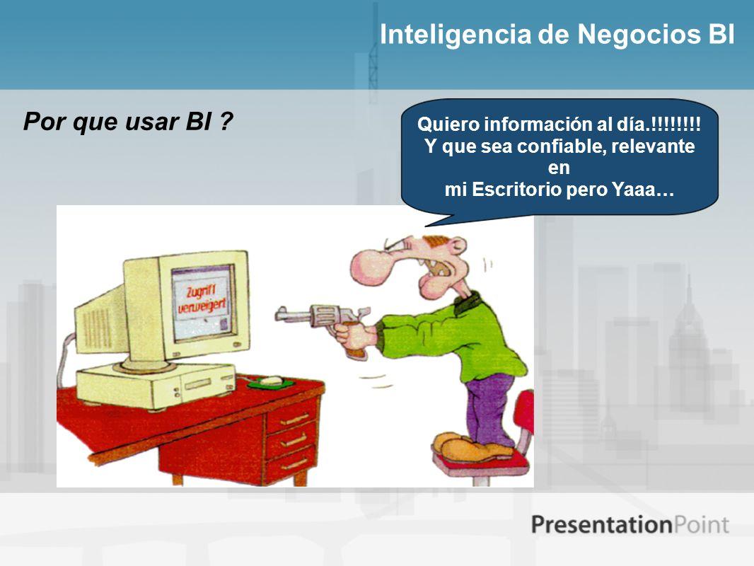 Inteligencia de Negocios BI Por que usar BI ? Quiero información al día.!!!!!!!! Y que sea confiable, relevante en mi Escritorio pero Yaaa…