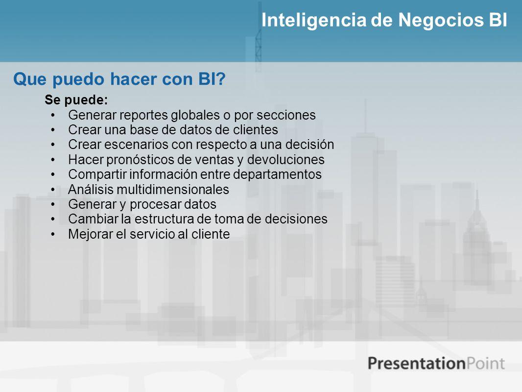 Inteligencia de Negocios BI Que puedo hacer con BI? Se puede: Generar reportes globales o por secciones Crear una base de datos de clientes Crear esce