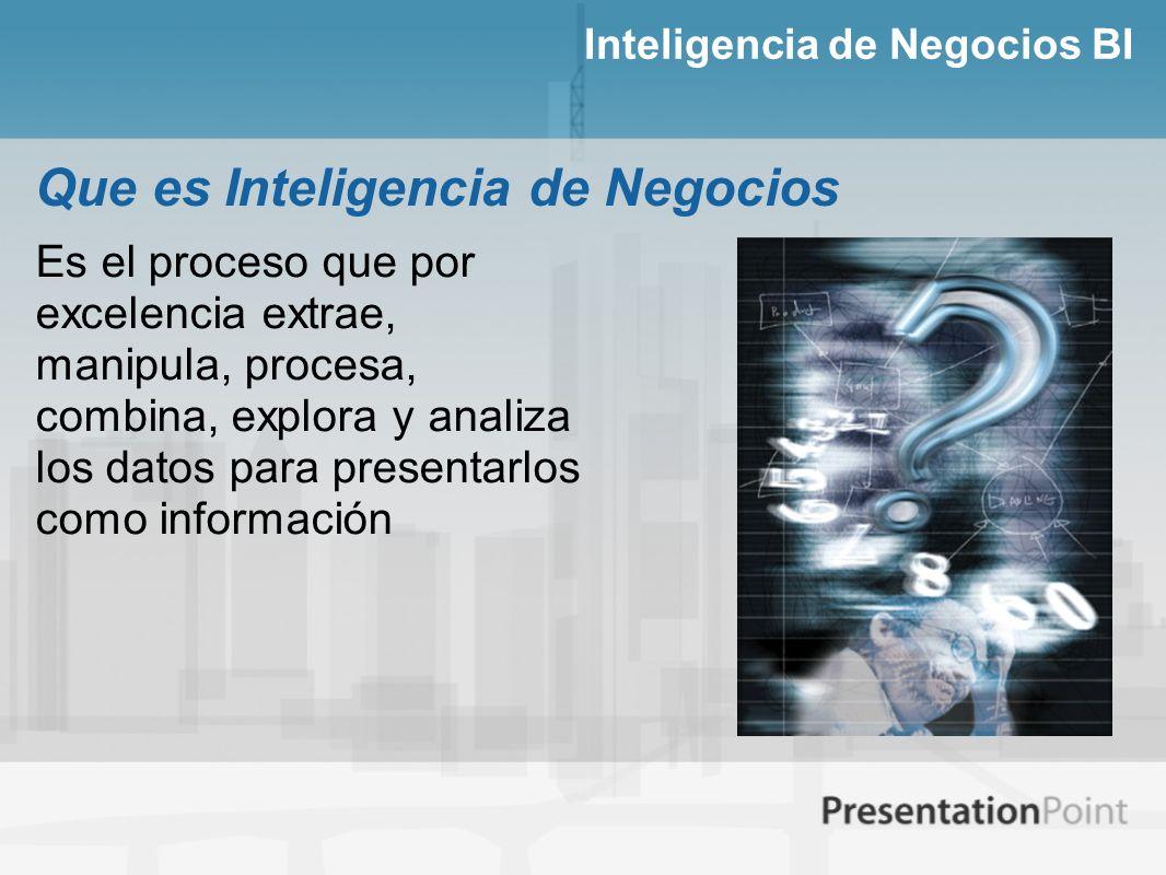 Inteligencia de Negocios BI Es el proceso que por excelencia extrae, manipula, procesa, combina, explora y analiza los datos para presentarlos como in