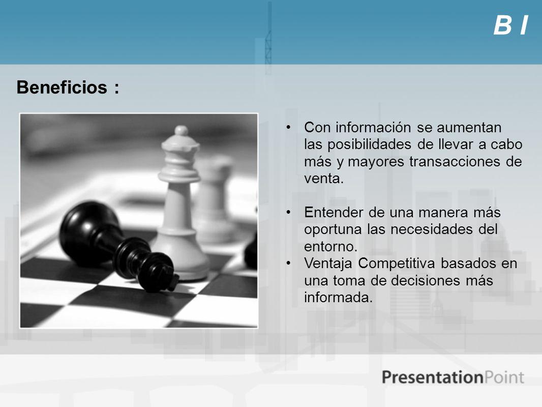 B I Beneficios : Con información se aumentan las posibilidades de llevar a cabo más y mayores transacciones de venta. Entender de una manera más oport