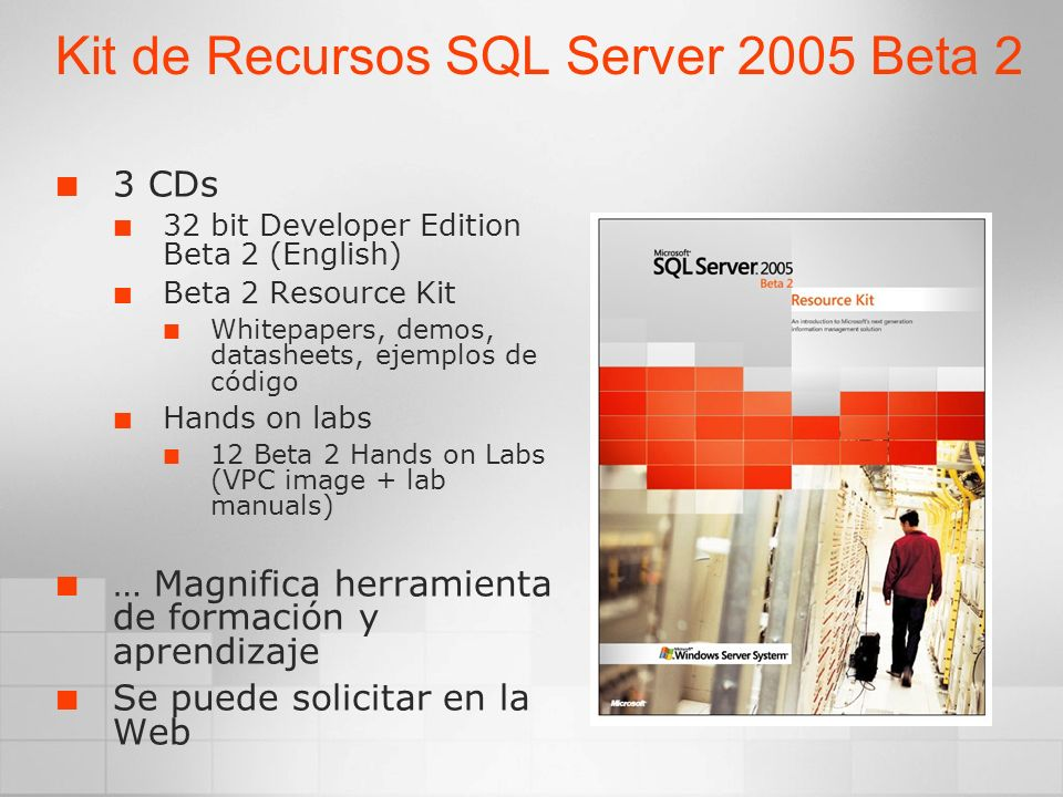 Kit de Recursos SQL Server 2005 Beta 2 3 CDs 32 bit Developer Edition Beta 2 (English) Beta 2 Resource Kit Whitepapers, demos, datasheets, ejemplos de código Hands on labs 12 Beta 2 Hands on Labs (VPC image + lab manuals) … Magnifica herramienta de formación y aprendizaje Se puede solicitar en la Web