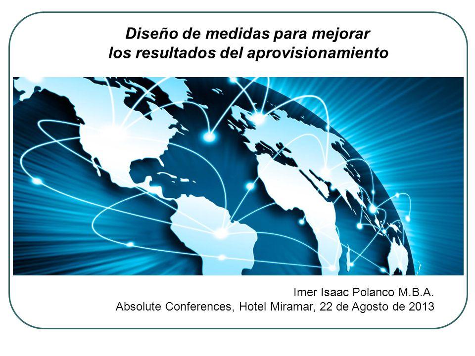 Diseño de medidas para mejorar los resultados del aprovisionamiento Imer Isaac Polanco M.B.A. Absolute Conferences, Hotel Miramar, 22 de Agosto de 201