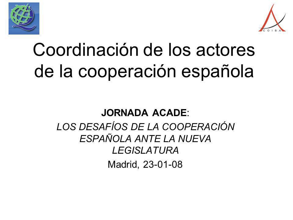 Coordinación de los actores de la cooperación española JORNADA ACADE: LOS DESAFÍOS DE LA COOPERACIÓN ESPAÑOLA ANTE LA NUEVA LEGISLATURA Madrid, 23-01-08