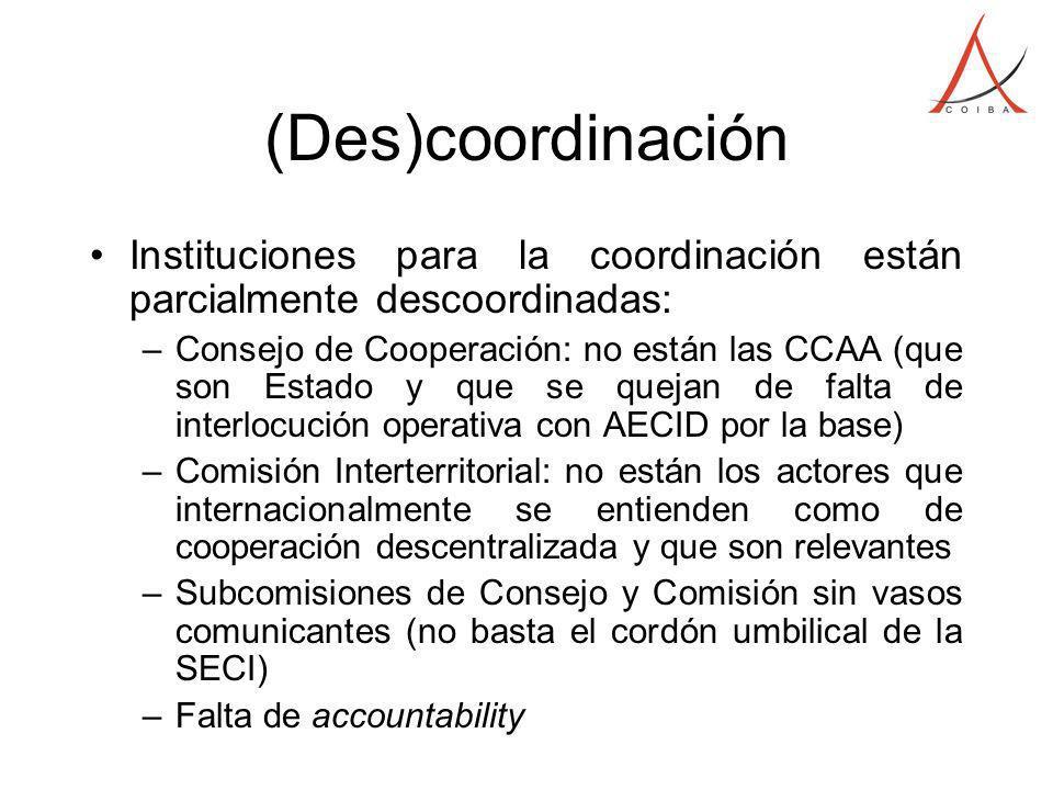 (Des)coordinación Instituciones para la coordinación están parcialmente descoordinadas: –Consejo de Cooperación: no están las CCAA (que son Estado y que se quejan de falta de interlocución operativa con AECID por la base) –Comisión Interterritorial: no están los actores que internacionalmente se entienden como de cooperación descentralizada y que son relevantes –Subcomisiones de Consejo y Comisión sin vasos comunicantes (no basta el cordón umbilical de la SECI) –Falta de accountability