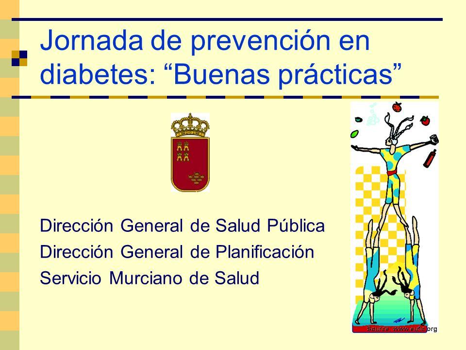 Jornada de prevención en diabetes: Buenas prácticas Dirección General de Salud Pública Dirección General de Planificación Servicio Murciano de Salud