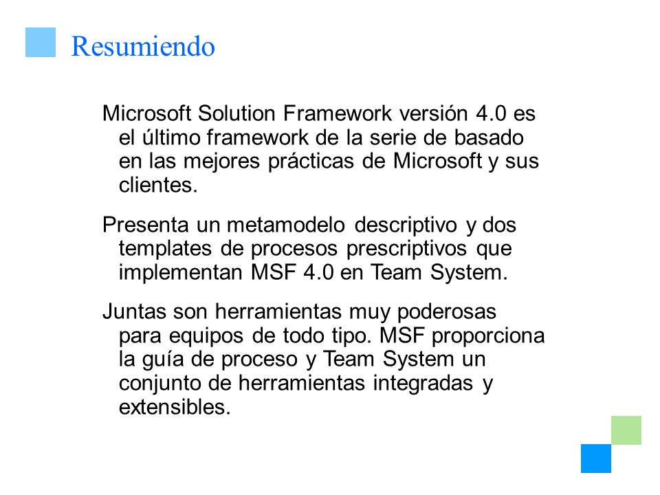Resumiendo Microsoft Solution Framework versión 4.0 es el último framework de la serie de basado en las mejores prácticas de Microsoft y sus clientes.