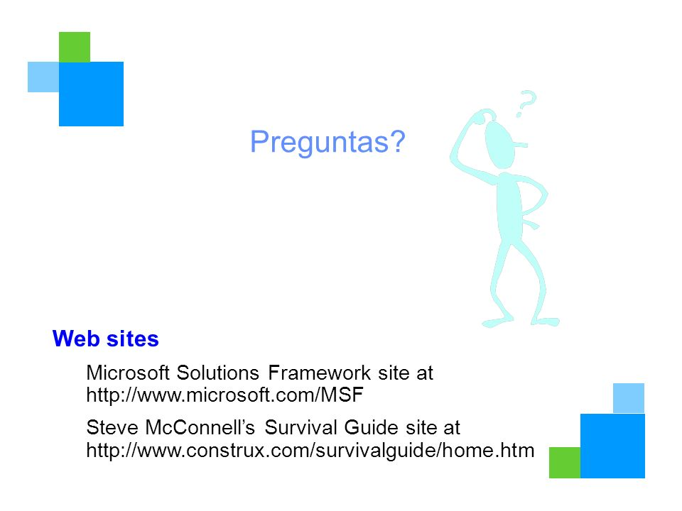 Preguntas? Web sites Microsoft Solutions Framework site at http://www.microsoft.com/MSF Steve McConnells Survival Guide site at http://www.construx.co