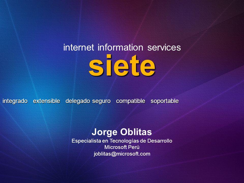 siete integrado extensible delegado seguro compatible soportable internet information services Jorge Oblitas Especialista en Tecnologías de Desarrollo Microsoft Perú joblitas@microsoft.com