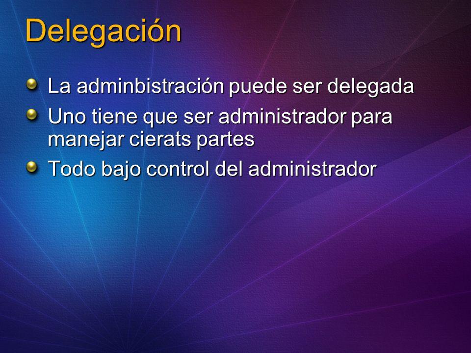 Delegación La adminbistración puede ser delegada Uno tiene que ser administrador para manejar cierats partes Todo bajo control del administrador