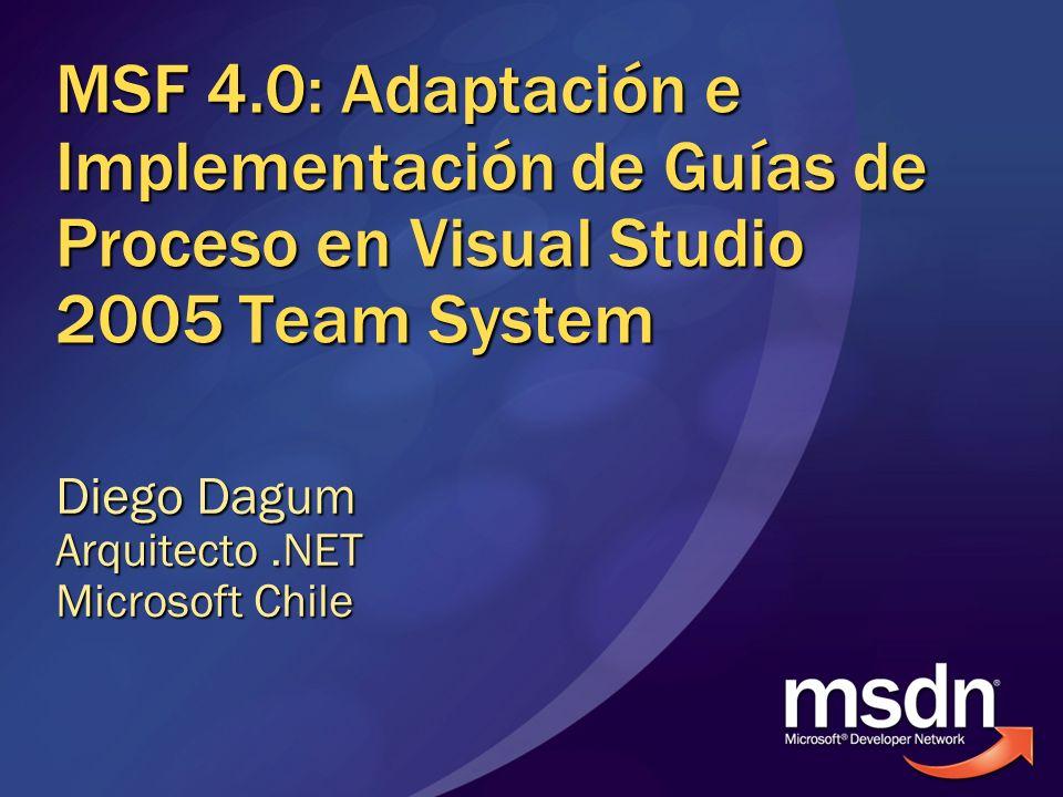 MSF 4.0: Adaptación e Implementación de Guías de Proceso en Visual Studio 2005 Team System Diego Dagum Arquitecto.NET Microsoft Chile
