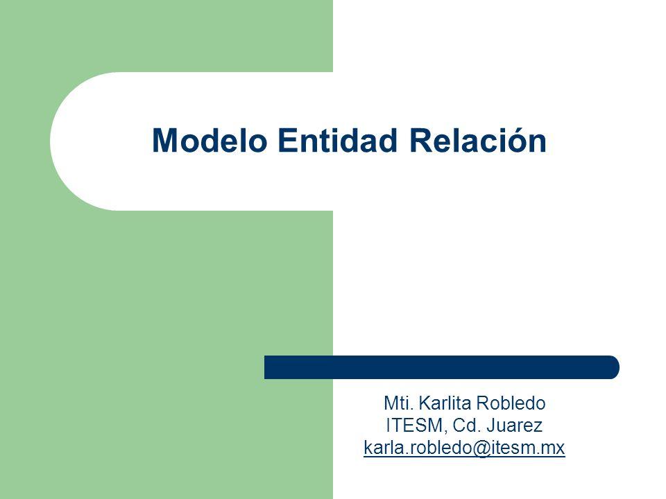 Modelo Entidad Relación Mti. Karlita Robledo ITESM, Cd. Juarez karla.robledo@itesm.mx