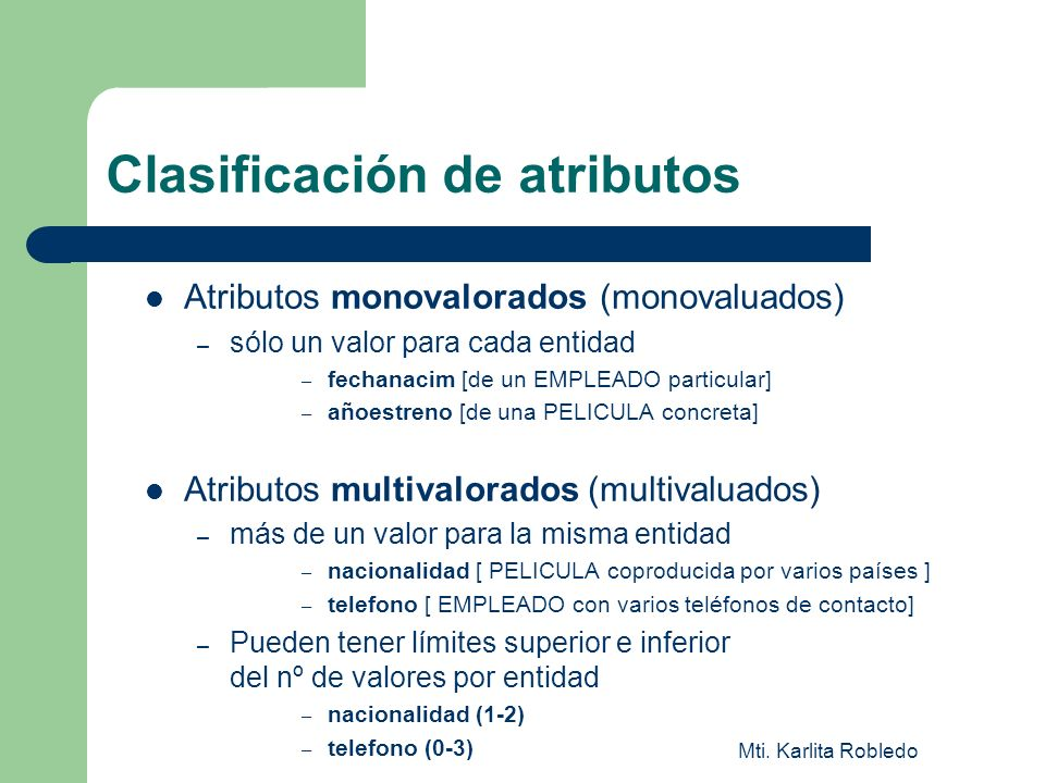 Mti. Karlita Robledo Clasificación de atributos Atributos monovalorados (monovaluados) – sólo un valor para cada entidad – fechanacim [de un EMPLEADO