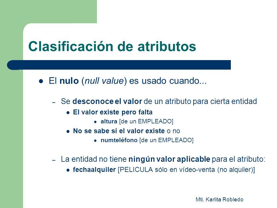 Mti. Karlita Robledo Clasificación de atributos El nulo (null value) es usado cuando... – Se desconoce el valor de un atributo para cierta entidad El