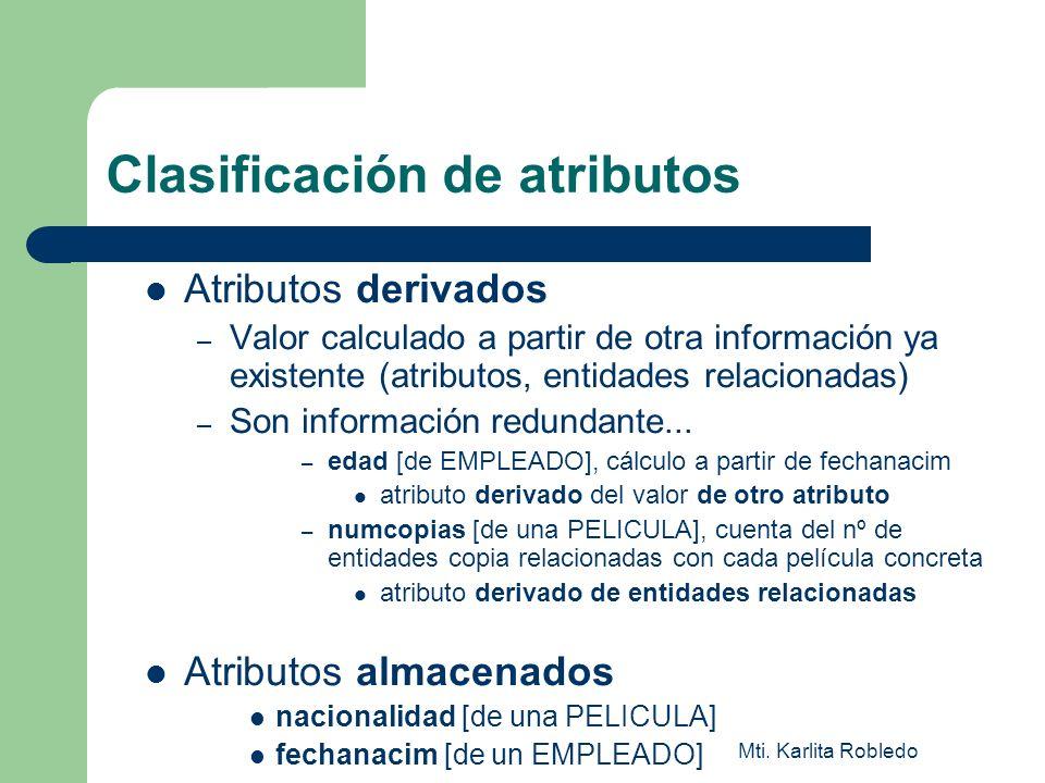 Mti. Karlita Robledo Clasificación de atributos Atributos derivados – Valor calculado a partir de otra información ya existente (atributos, entidades