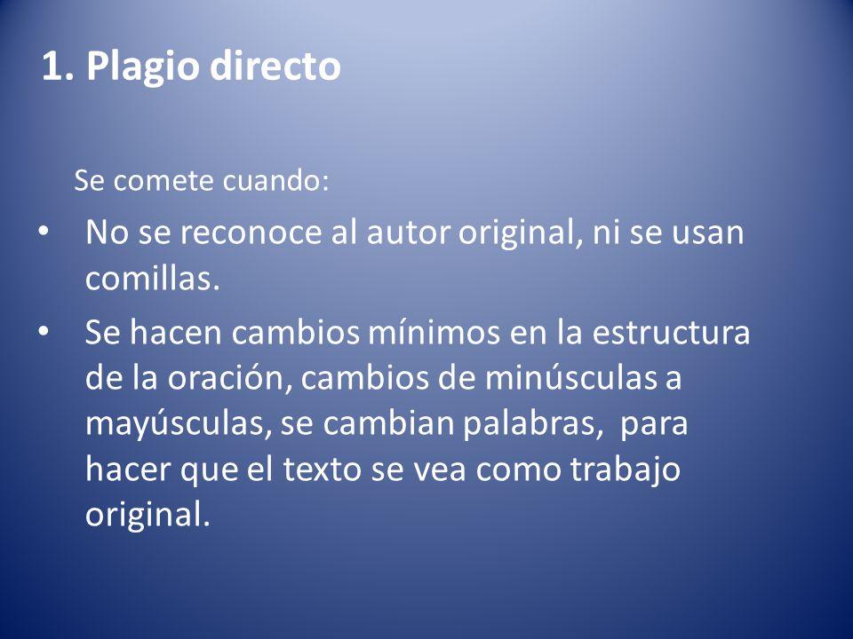 1. Plagio directo Se comete cuando: No se reconoce al autor original, ni se usan comillas. Se hacen cambios mínimos en la estructura de la oración, ca