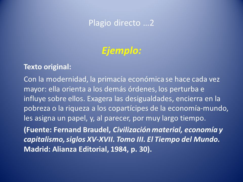 Plagio directo …2 Ejemplo: Texto original: Con la modernidad, la primacía económica se hace cada vez mayor: ella orienta a los demás órdenes, los pert