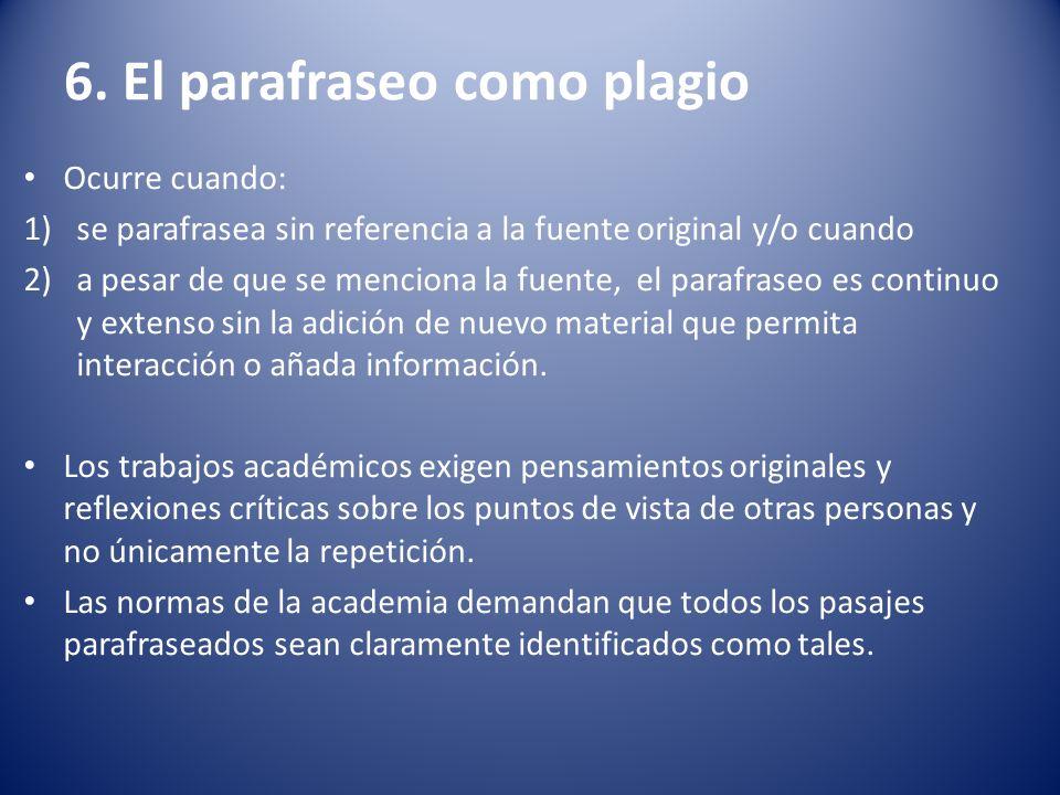 6. El parafraseo como plagio Ocurre cuando: 1)se parafrasea sin referencia a la fuente original y/o cuando 2)a pesar de que se menciona la fuente, el