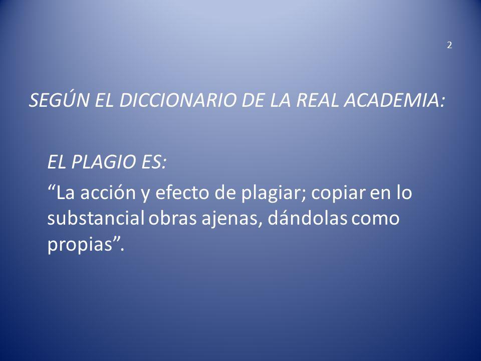 2 SEGÚN EL DICCIONARIO DE LA REAL ACADEMIA: EL PLAGIO ES: La acción y efecto de plagiar; copiar en lo substancial obras ajenas, dándolas como propias.