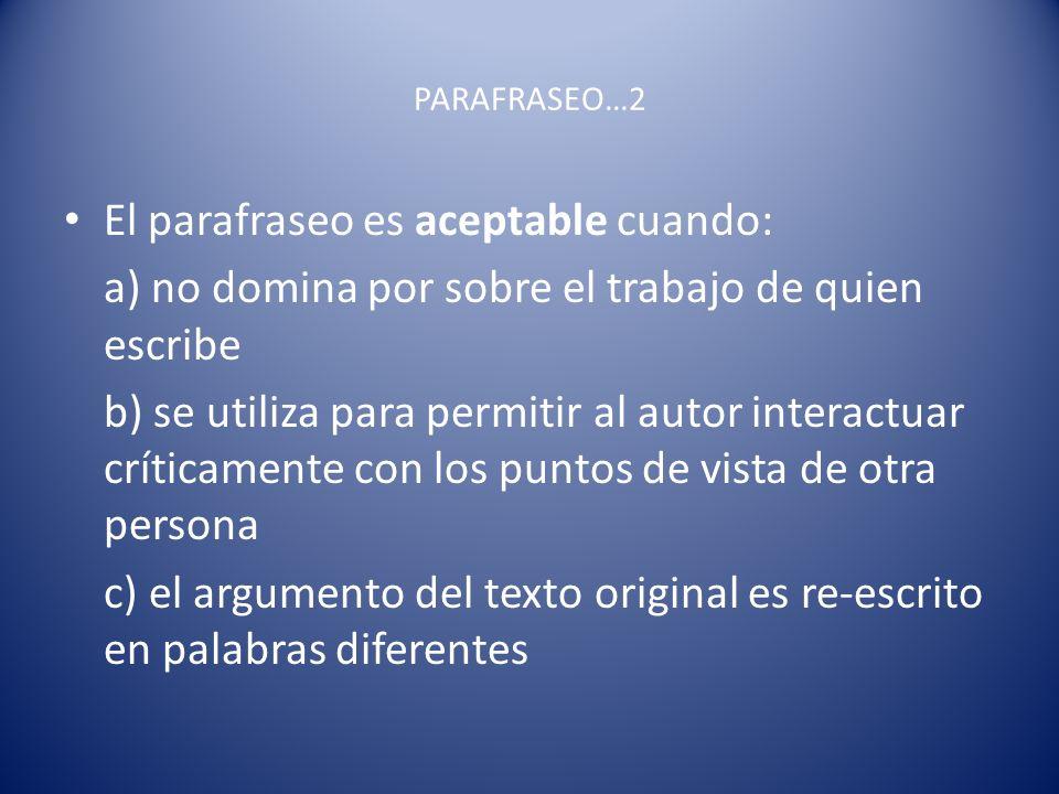 PARAFRASEO…2 El parafraseo es aceptable cuando: a) no domina por sobre el trabajo de quien escribe b) se utiliza para permitir al autor interactuar cr