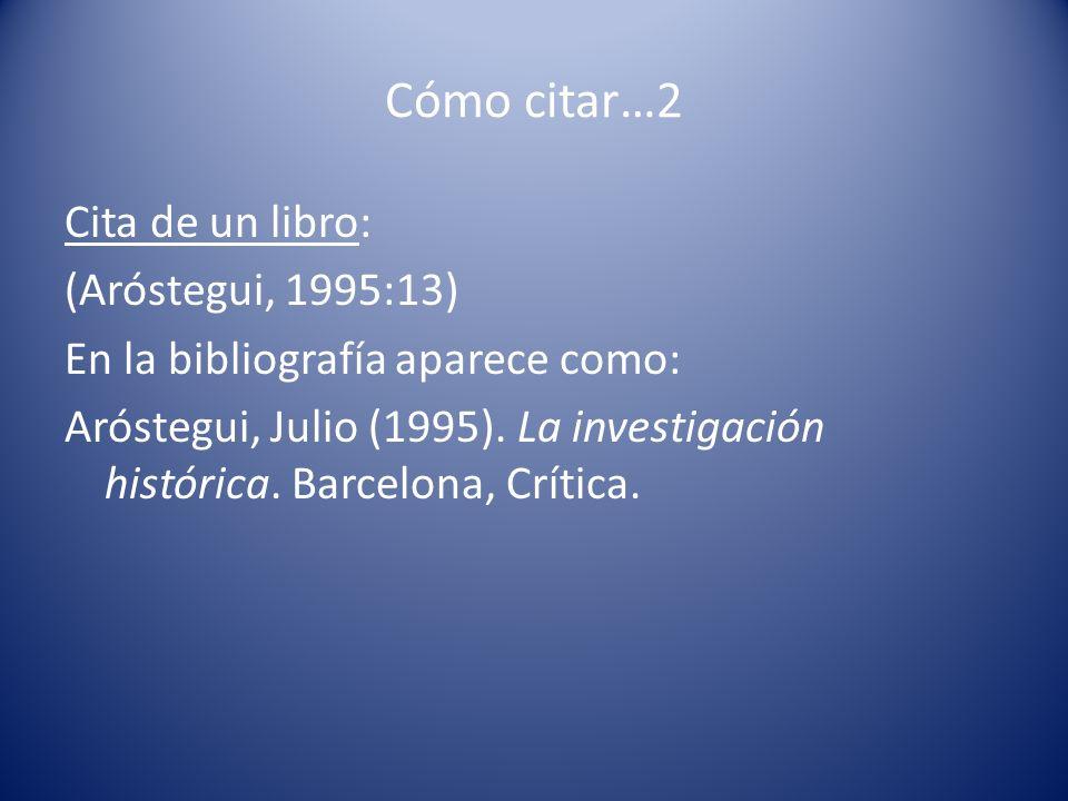 Cómo citar…2 Cita de un libro: (Aróstegui, 1995:13) En la bibliografía aparece como: Aróstegui, Julio (1995). La investigación histórica. Barcelona, C