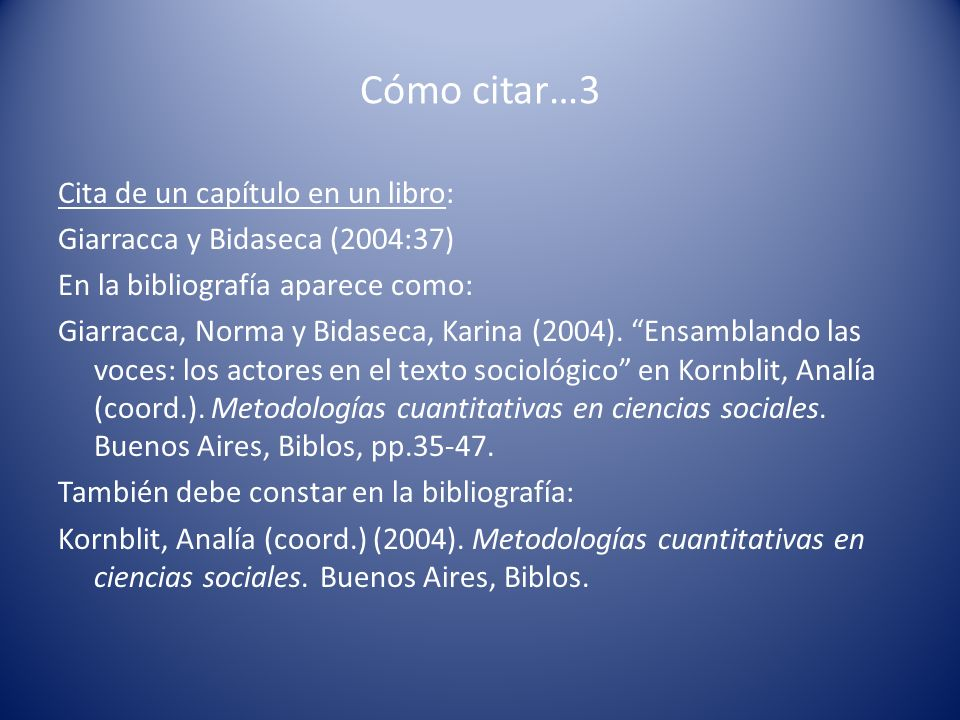 Cómo citar…3 Cita de un capítulo en un libro: Giarracca y Bidaseca (2004:37) En la bibliografía aparece como: Giarracca, Norma y Bidaseca, Karina (200