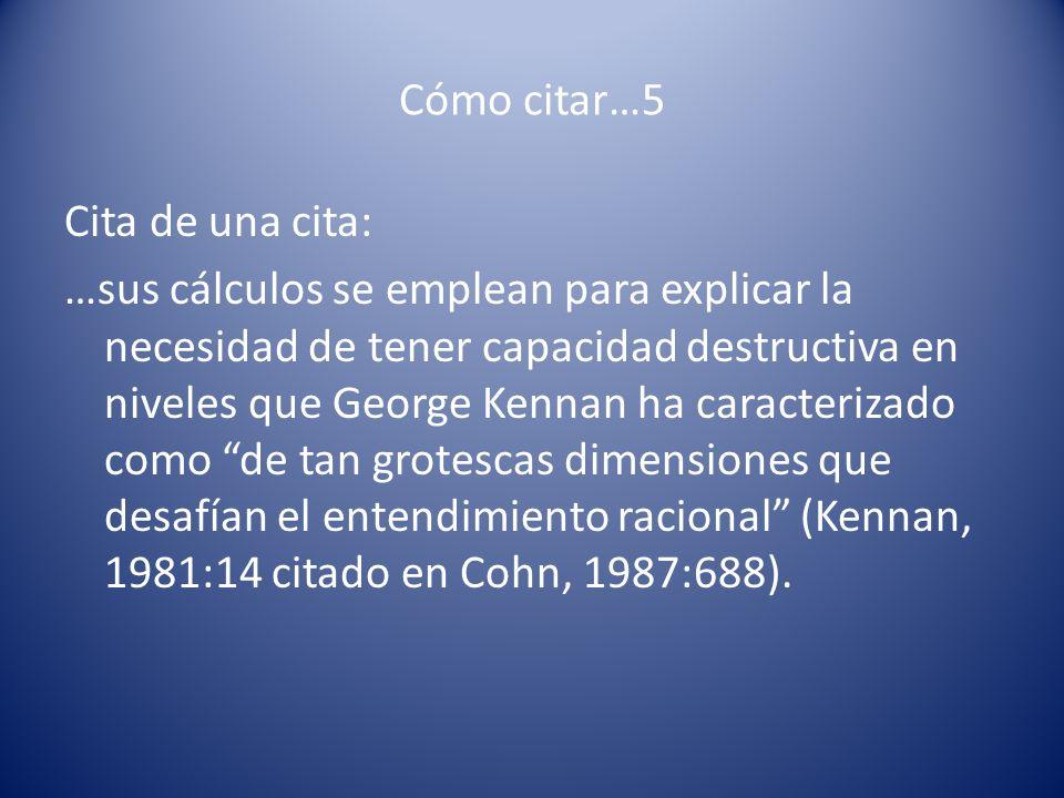 Cómo citar…5 Cita de una cita: …sus cálculos se emplean para explicar la necesidad de tener capacidad destructiva en niveles que George Kennan ha cara